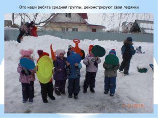 Это наши ребята средней группы, демонстрируют свои ледянки