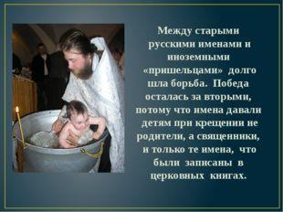 Между старыми русскими именами и иноземными «пришельцами» долго шла борьба. П