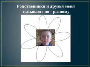 Родственники и друзья меня называют по - разному Миша Мишаня Михан Михаил Миш