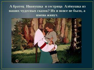 А братец Иванушка и сестрица Алёнушка из наших чудесных сказок? Их и вовсе н