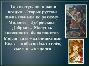 Так поступали и наши предки. Старые русские имена звучали по разному: Милоне