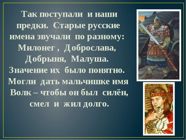 Так поступали и наши предки. Старые русские имена звучали по разному: Милоне...