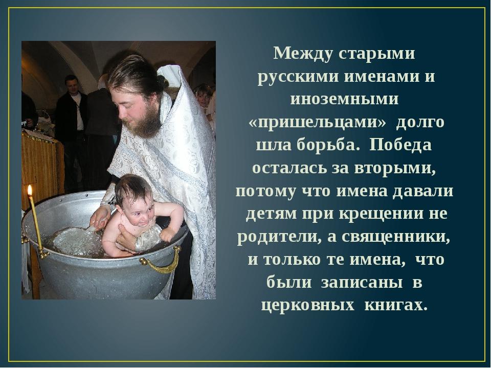 Между старыми русскими именами и иноземными «пришельцами» долго шла борьба. П...