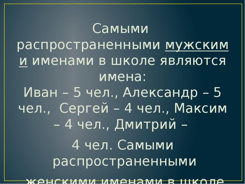 Самыми распространеннымимужскимиименами в школе являются имена: Иван – 5 че...