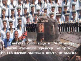 12 августа 2000 года в 17ч 30 минут погиб атомный крейсер «Курск». Из 118 чл