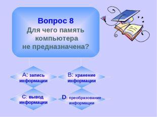 Вопрос 8 Для чего память компьютера не предназначена? А: запись информации B