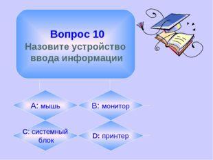 Вопрос 10 Назовите устройство ввода информации А: мышь B: монитор C: системн