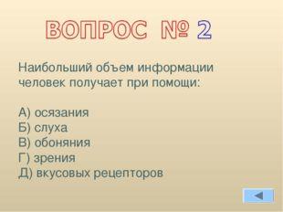 Наибольший объем информации человек получает при помощи: А) осязания Б) слуха