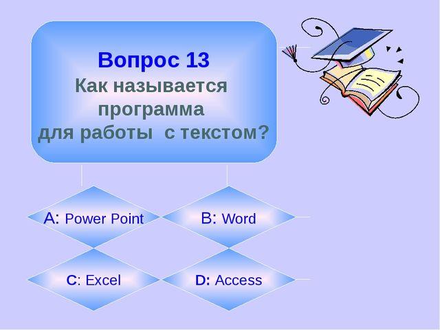 Вопрос 13 Как называется программа для работы с текстом? А: Power Point B: W...