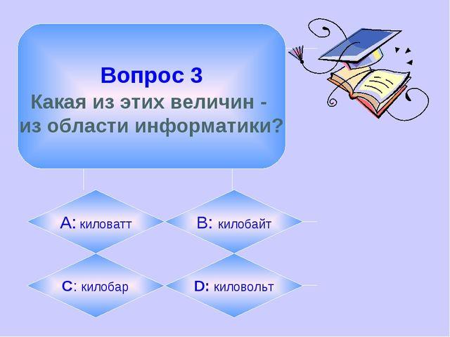 Вопрос 3 Какая из этих величин - из области информатики? А: киловатт B: кило...