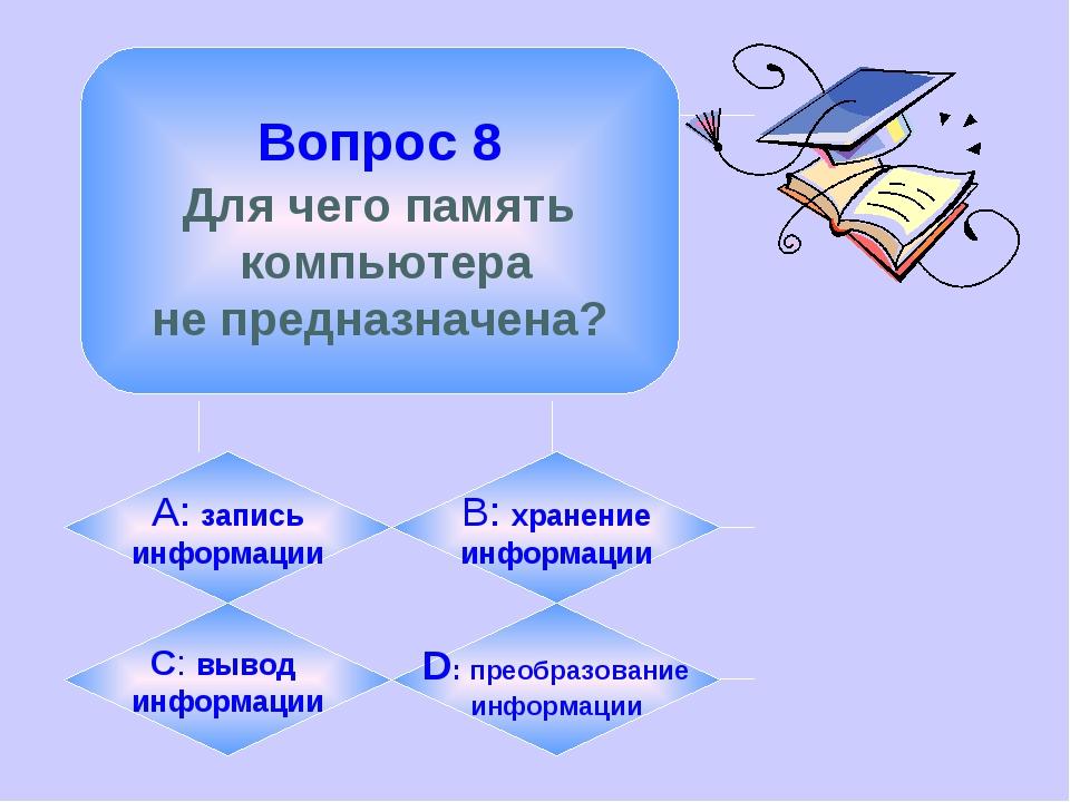 Вопрос 8 Для чего память компьютера не предназначена? А: запись информации B...