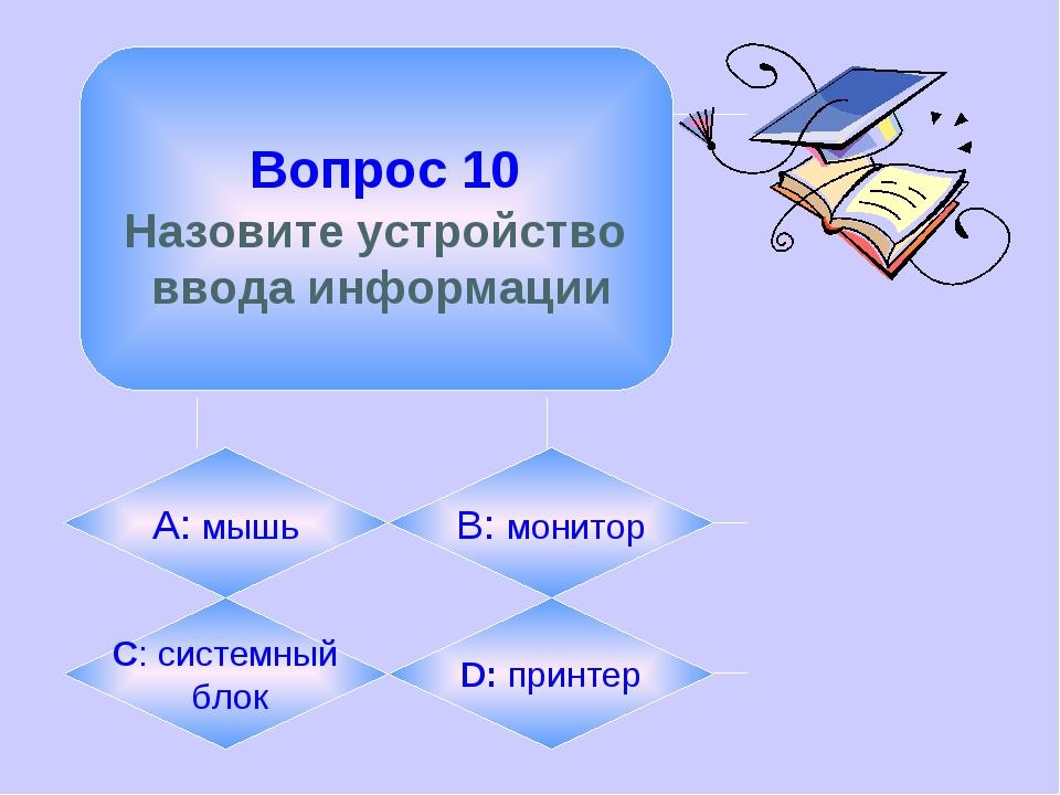 Вопрос 10 Назовите устройство ввода информации А: мышь B: монитор C: системн...