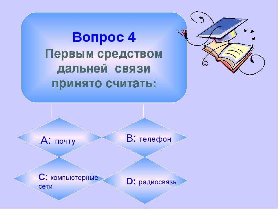 Вопрос 4 Первым средством дальней связи принято считать: А: почту B: телефон...