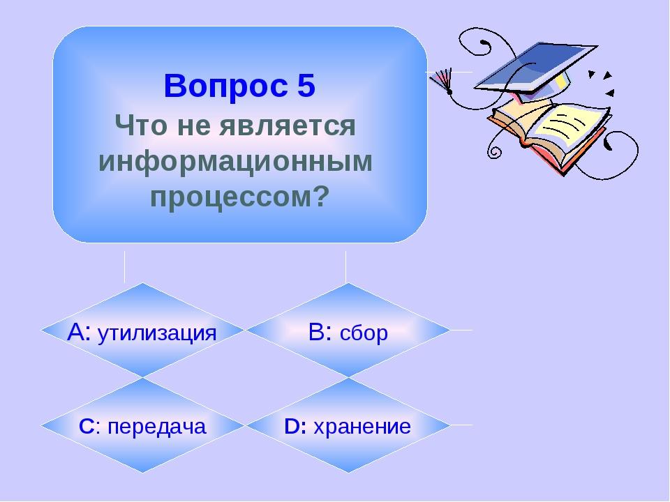 Вопрос 5 Что не является информационным процессом? А: утилизация B: сбор C:...