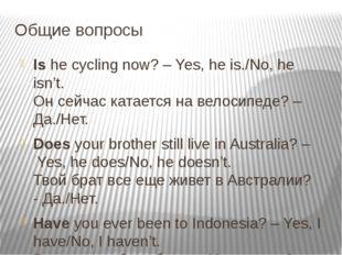 Общие вопросы Ishe cycling now? – Yes, he is./No, he isn't.    Он сейчас