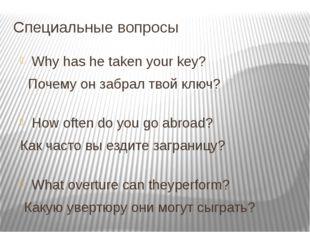 Специальные вопросы Why has he taken your key?            Почему о