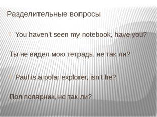 Разделительные вопросы You haven't seen my notebook, have you?      Ты н