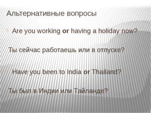 Альтернативные вопросы Are you workingorhaving a holiday now?     Ты с
