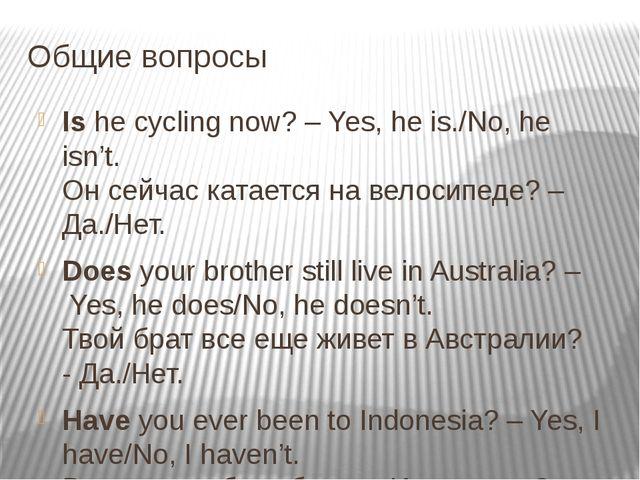 Общие вопросы Ishe cycling now? – Yes, he is./No, he isn't.    Он сейчас...