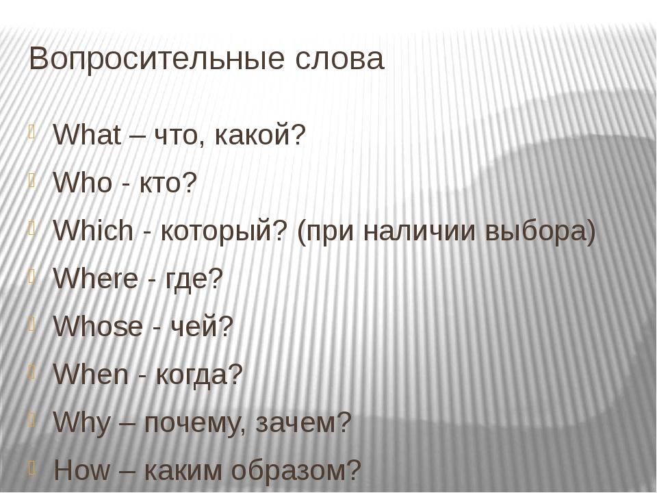 Вопросительные слова What – что, какой? Who - кто? Which - который? (при нали...