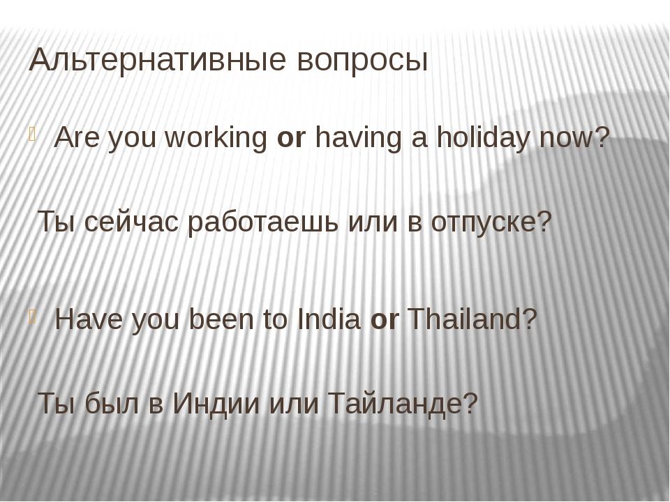 Альтернативные вопросы Are you workingorhaving a holiday now?     Ты с...