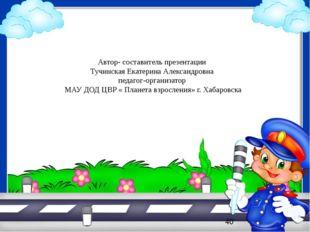 Автор- составитель презентации Тучинская Екатерина Александровна педагог-орга