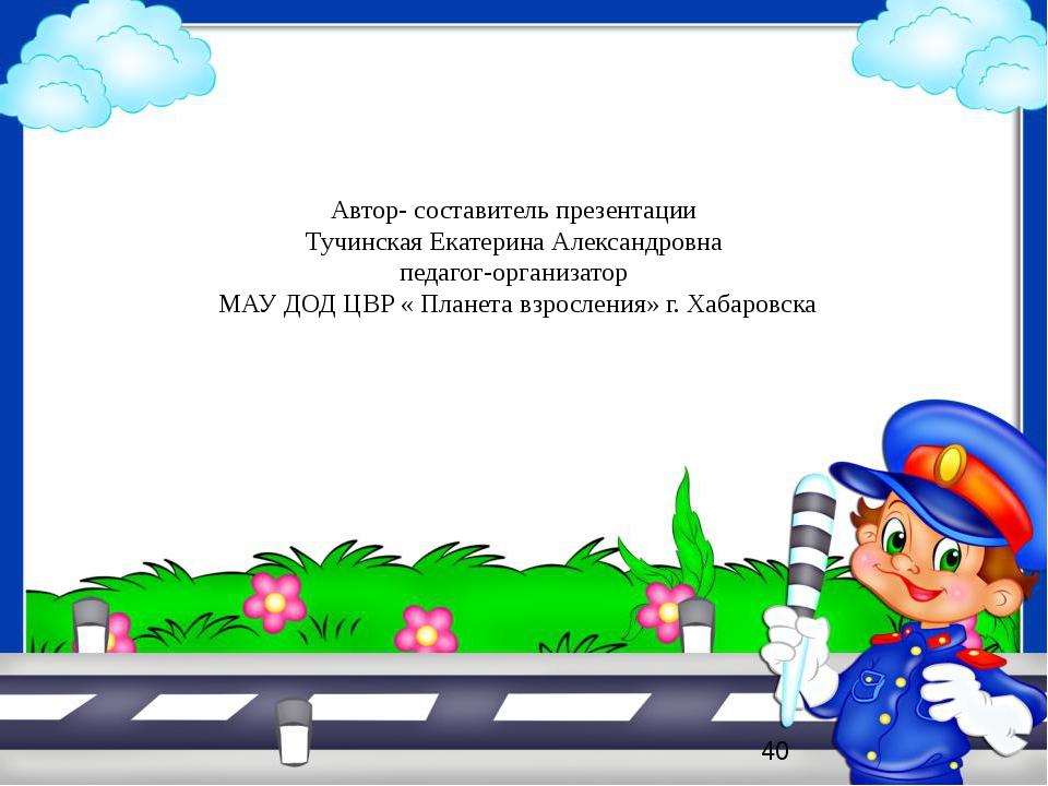 Автор- составитель презентации Тучинская Екатерина Александровна педагог-орга...