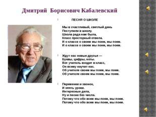 Дмитрий Борисович Кабалевский ПЕСНЯ О ШКОЛЕ Мы в счастливый, светлый день Пос