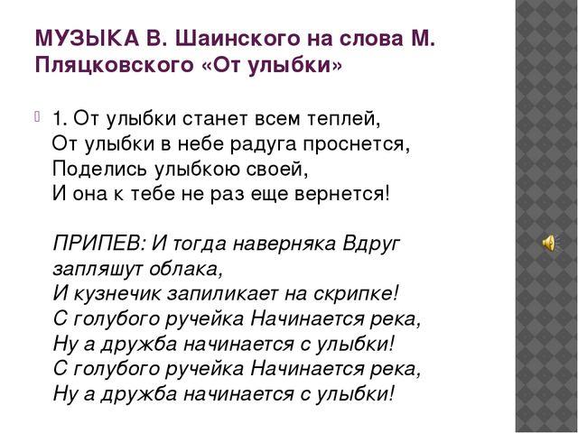 МУЗЫКА В. Шаинского на слова М. Пляцковского «От улыбки» 1. От улыбки станет...