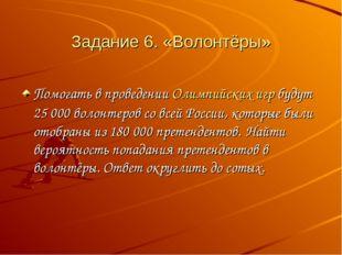 Задание 6. «Волонтёры» Помогать в проведенииОлимпийских игрбудут 25000 вол