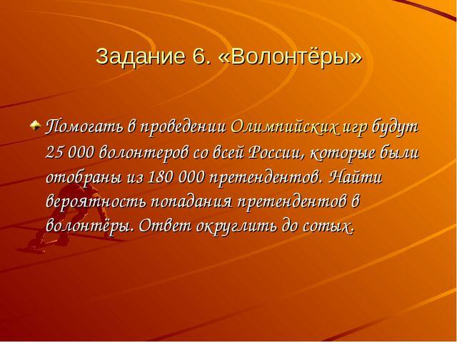 Задание 6. «Волонтёры» Помогать в проведенииОлимпийских игрбудут 25000 вол...