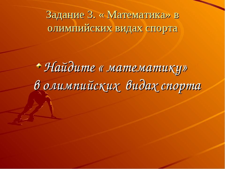 Задание 3. « Математика» в олимпийских видах спорта Найдите « математику» в о...