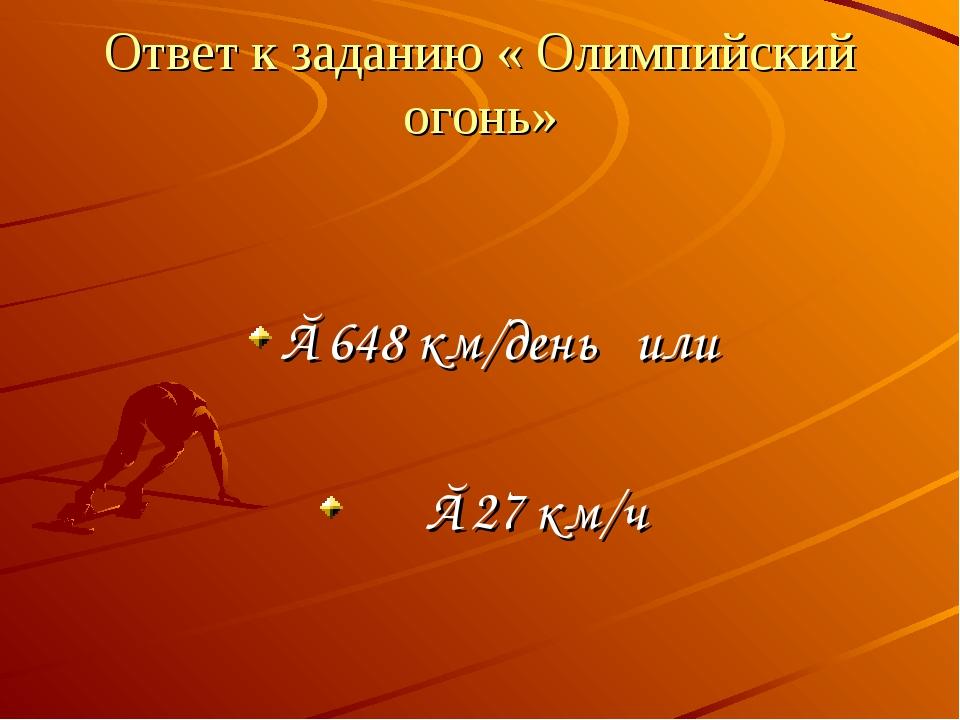 Ответ к заданию « Олимпийский огонь» ≈648 км/день или ≈27 км/ч