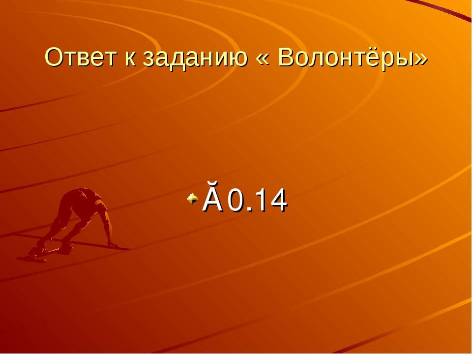 Ответ к заданию « Волонтёры» ≈0.14