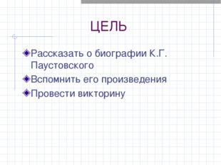 ЦЕЛЬ Рассказать о биографии К.Г. Паустовского Вспомнить его произведения Пров