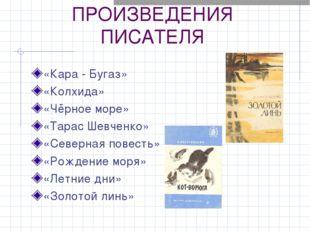 ПРОИЗВЕДЕНИЯ ПИСАТЕЛЯ «Кара - Бугаз» «Колхида» «Чёрное море» «Тарас Шевченко»