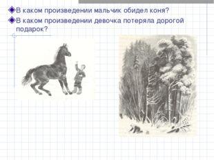 В каком произведении мальчик обидел коня? В каком произведении девочка потеря