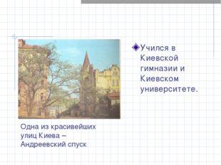 Учился в Киевской гимназии и Киевском университете. Одна из красивейших улиц