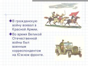 В гражданскую войну воевал в Красной Армии. Во время Великой Отечественной во