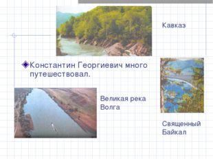Константин Георгиевич много путешествовал. Кавказ Великая река Волга Священны