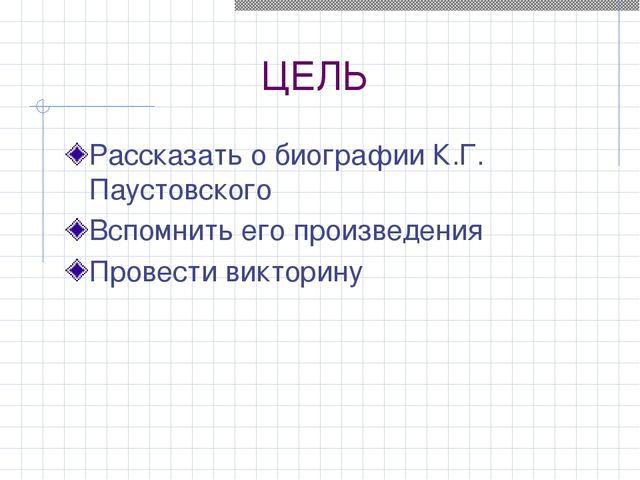ЦЕЛЬ Рассказать о биографии К.Г. Паустовского Вспомнить его произведения Пров...