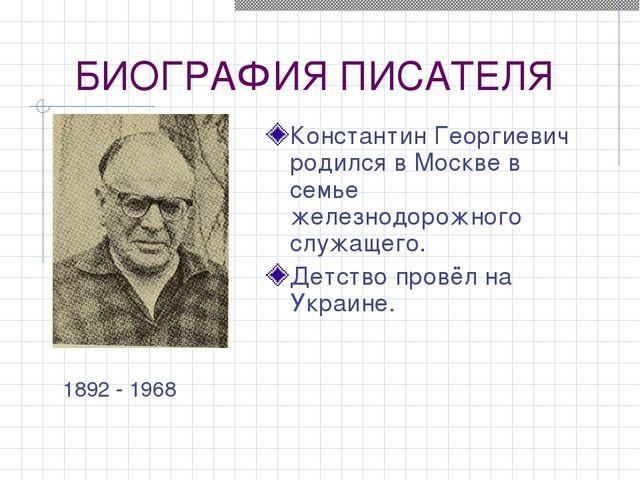 БИОГРАФИЯ ПИСАТЕЛЯ Константин Георгиевич родился в Москве в семье железнодоро...