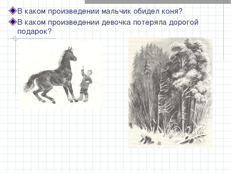 В каком произведении мальчик обидел коня? В каком произведении девочка потеря...