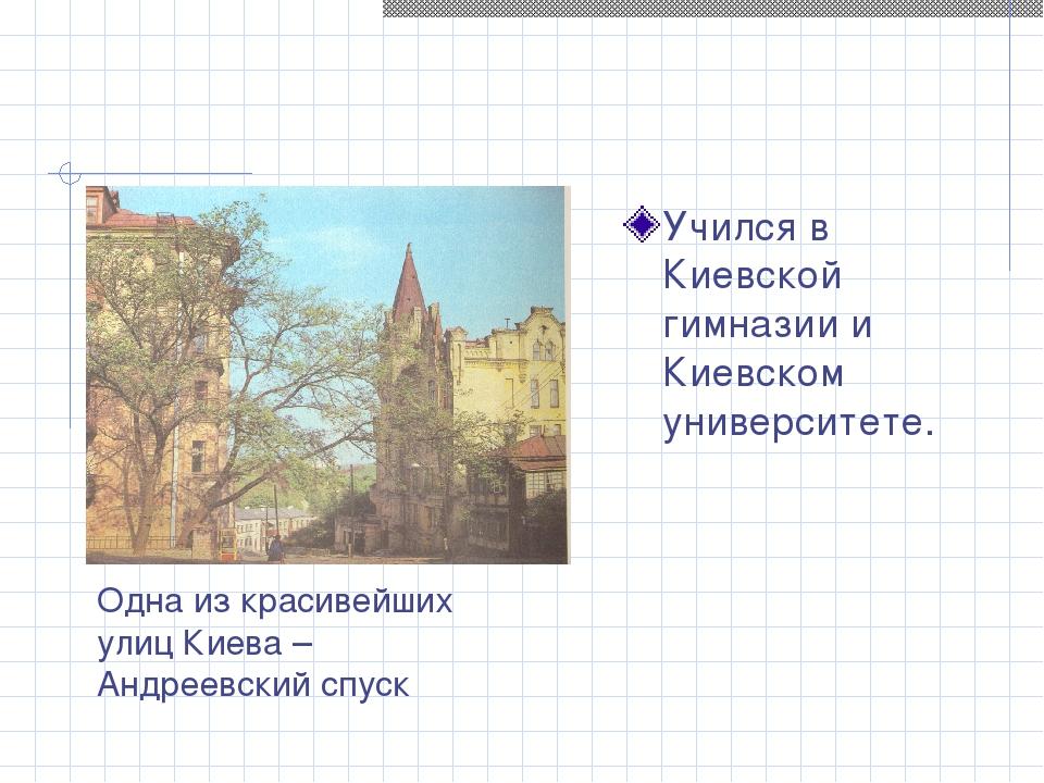 Учился в Киевской гимназии и Киевском университете. Одна из красивейших улиц...