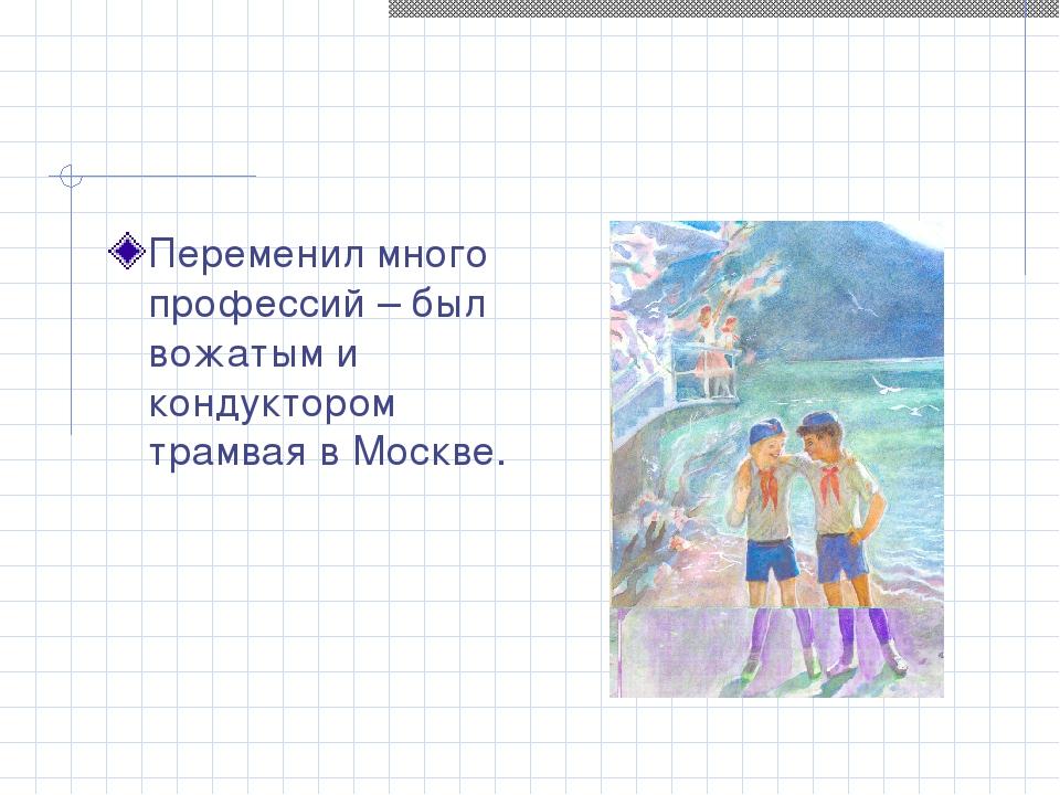 Переменил много профессий – был вожатым и кондуктором трамвая в Москве.