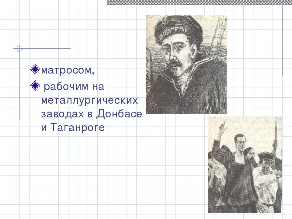матросом, рабочим на металлургических заводах в Донбасе и Таганроге