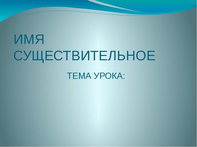ИМЯ СУЩЕСТВИТЕЛЬНОЕ ТЕМА УРОКА:
