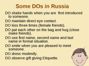 Some DOs in Russia DO shake hands when you are first introduced to someone. D