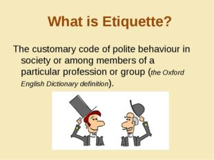 What is Etiquette? The customary code of polite behaviour in society or among