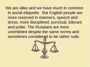 We are alike and we have much in common in social etiquette. But English peo